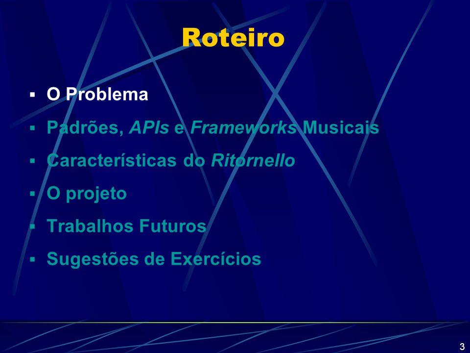 24 Roteiro  O Problema  Padrões, APIs e Frameworks Musicais  Características do Ritornello  O projeto  Trabalhos Futuros  Sugestões de Exercícios