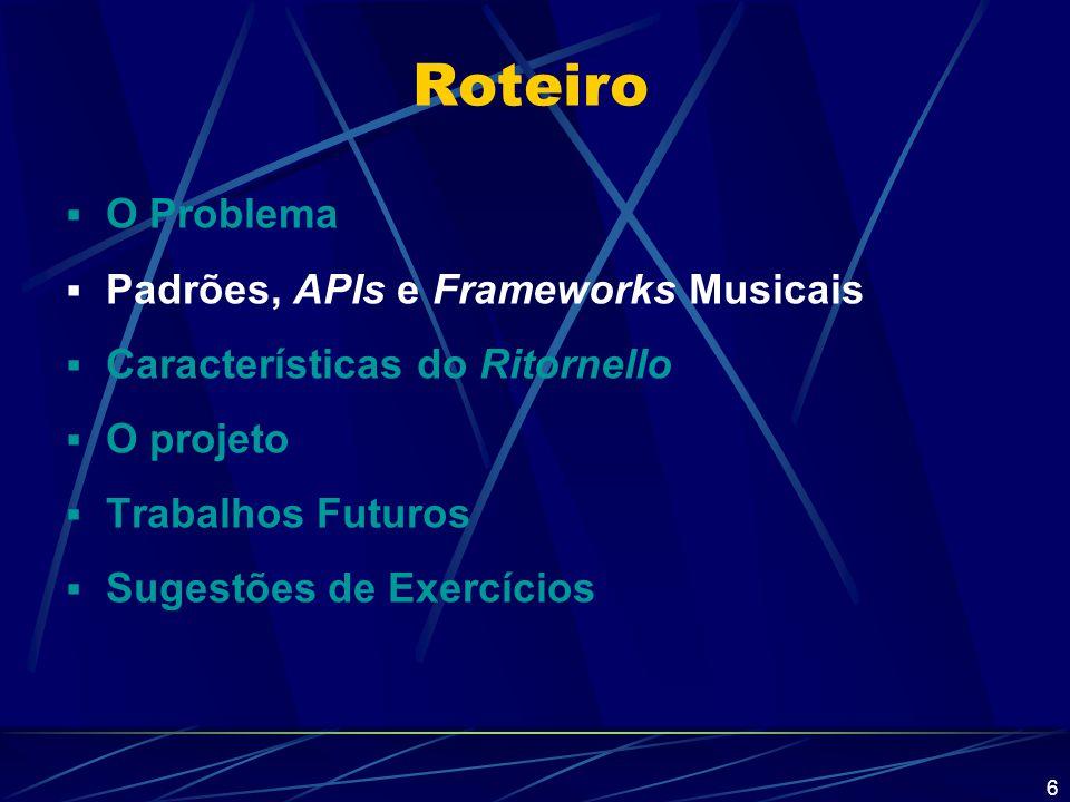 6 Roteiro  O Problema  Padrões, APIs e Frameworks Musicais  Características do Ritornello  O projeto  Trabalhos Futuros  Sugestões de Exercícios