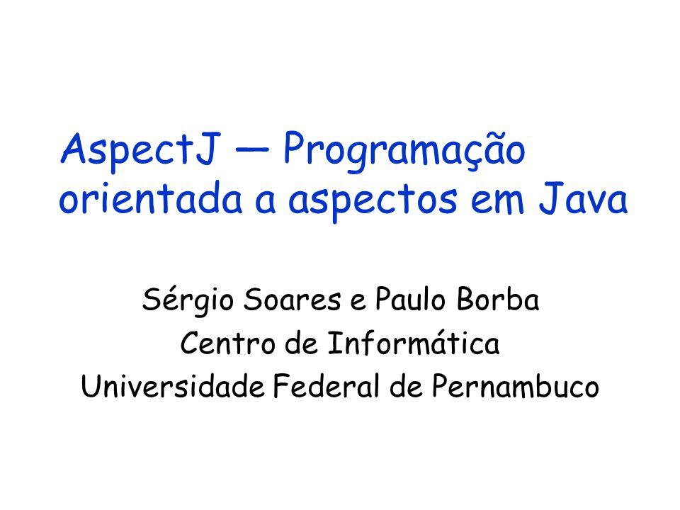 AspectJ — Programação orientada a aspectos em Java Sérgio Soares e Paulo Borba Centro de Informática Universidade Federal de Pernambuco