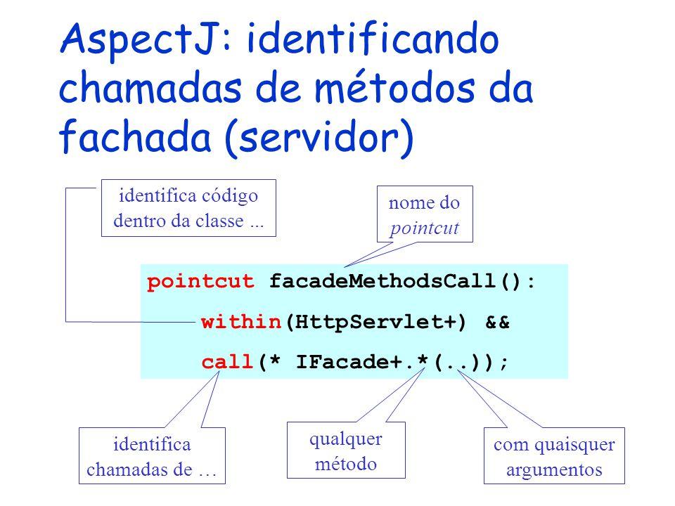 AspectJ: identificando chamadas de métodos da fachada (servidor) pointcut facadeMethodsCall(): within(HttpServlet+) && call(* IFacade+.*(..)); com qua