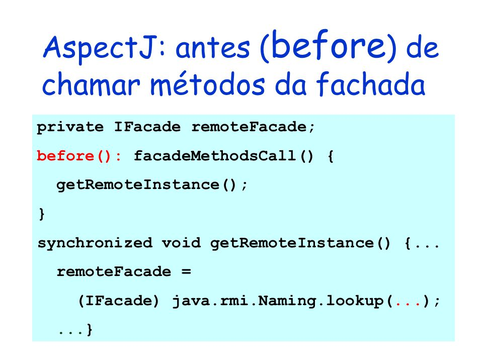AspectJ: antes ( before ) de chamar métodos da fachada private IFacade remoteFacade; before(): facadeMethodsCall() { getRemoteInstance(); } synchroniz