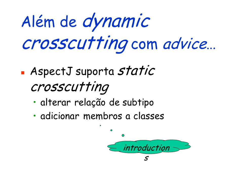 Além de dynamic crosscutting com advice… AspectJ suporta static crosscutting alterar relação de subtipo adicionar membros a classes introduction s