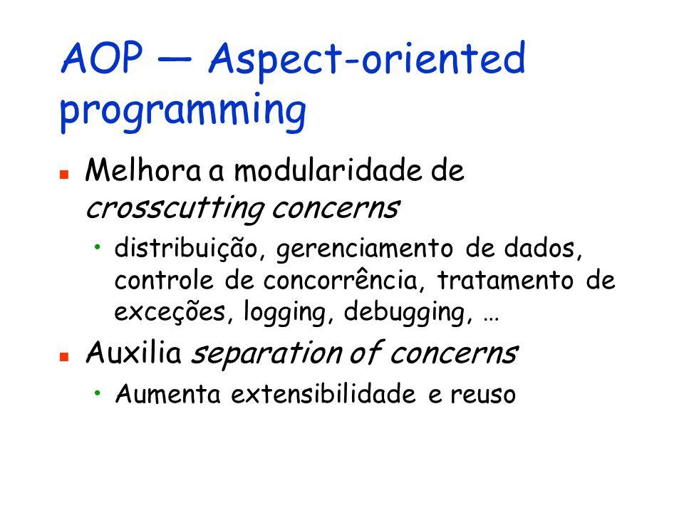 AOP — Aspect-oriented programming Melhora a modularidade de crosscutting concerns distribuição, gerenciamento de dados, controle de concorrência, trat