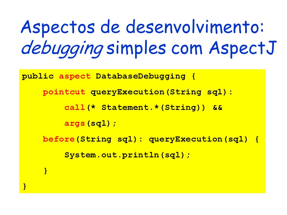 Aspectos de desenvolvimento: debugging simples com AspectJ public aspect DatabaseDebugging { pointcut queryExecution(String sql): call(* Statement.*(String)) && args(sql); before(String sql): queryExecution(sql) { System.out.println(sql); }