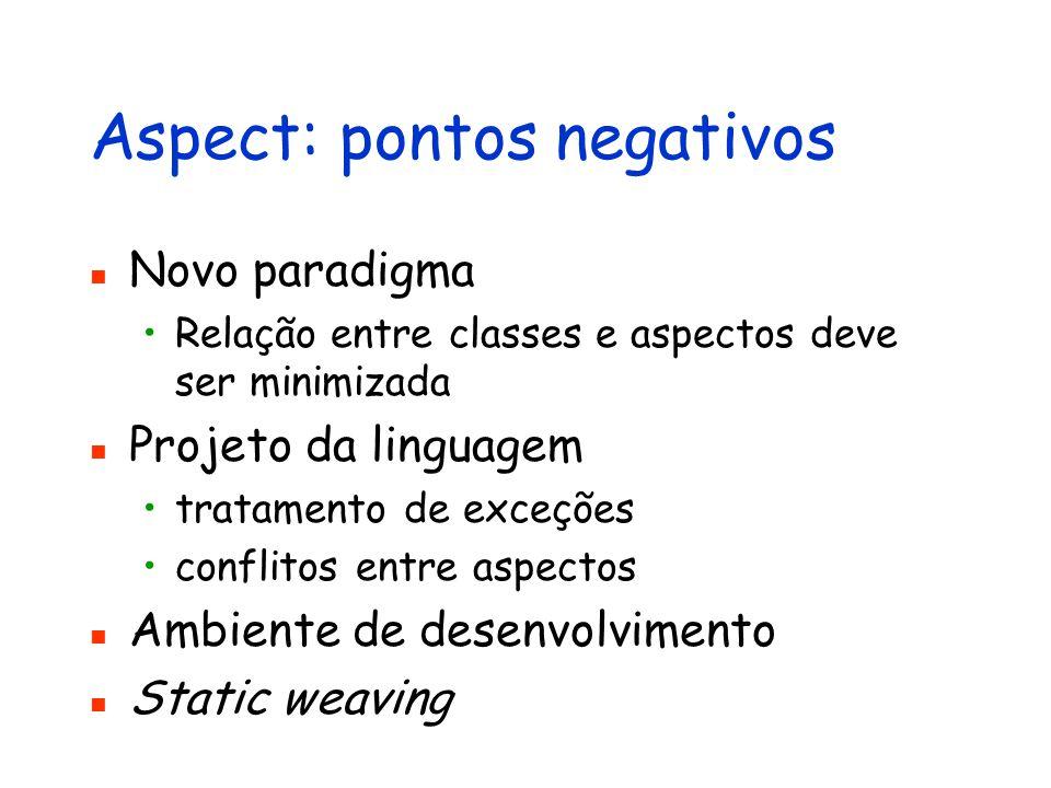 Aspect: pontos negativos Novo paradigma Relação entre classes e aspectos deve ser minimizada Projeto da linguagem tratamento de exceções conflitos ent