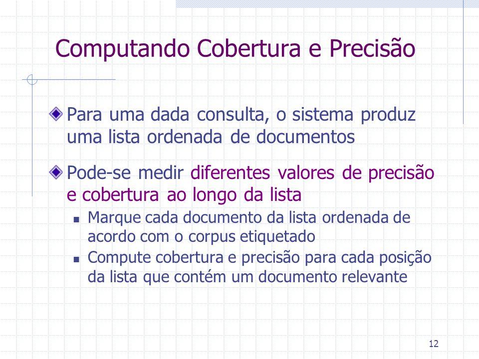 12 Computando Cobertura e Precisão Para uma dada consulta, o sistema produz uma lista ordenada de documentos Pode-se medir diferentes valores de preci