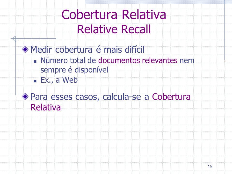 15 Cobertura Relativa Relative Recall Medir cobertura é mais difícil Número total de documentos relevantes nem sempre é disponível Ex., a Web Para ess