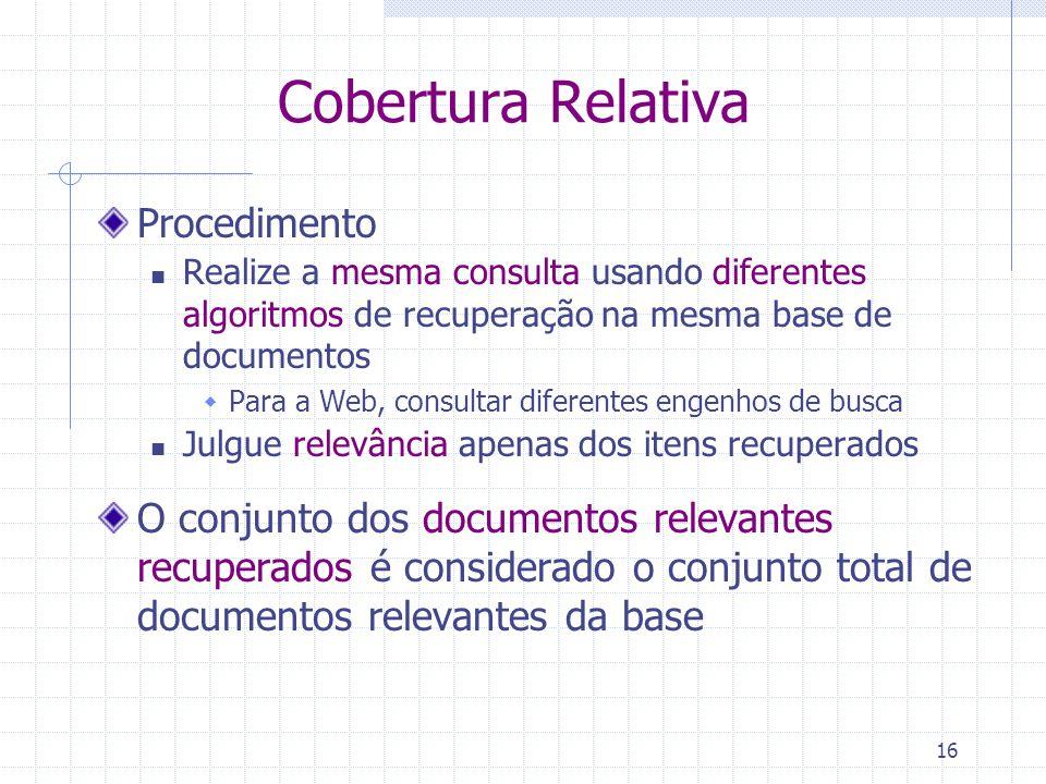 16 Cobertura Relativa Procedimento Realize a mesma consulta usando diferentes algoritmos de recuperação na mesma base de documentos  Para a Web, cons