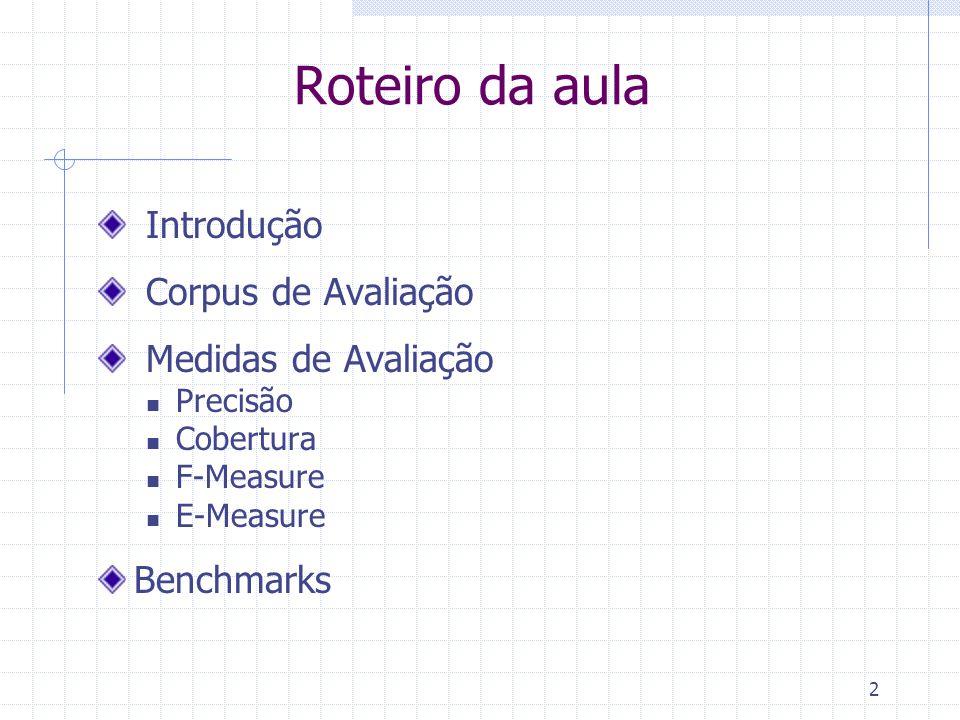2 Roteiro da aula Introdução Corpus de Avaliação Medidas de Avaliação Precisão Cobertura F-Measure E-Measure Benchmarks
