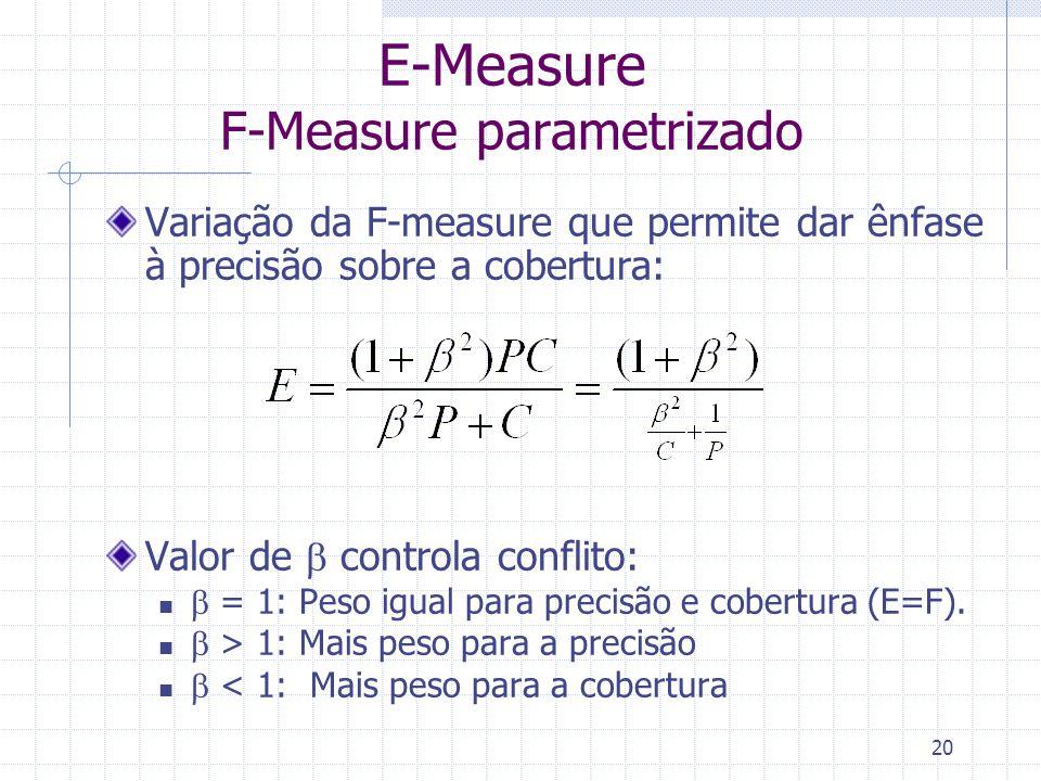 20 E-Measure F-Measure parametrizado Variação da F-measure que permite dar ênfase à precisão sobre a cobertura: Valor de  controla conflito:  = 1: P