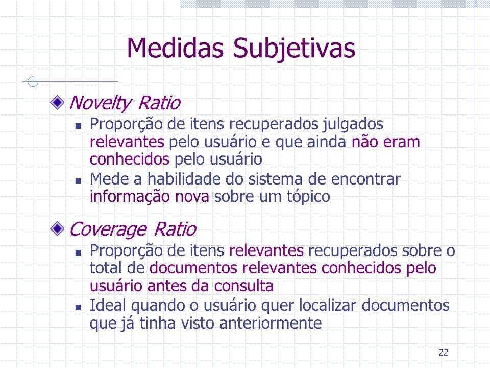22 Medidas Subjetivas Novelty Ratio Proporção de itens recuperados julgados relevantes pelo usuário e que ainda não eram conhecidos pelo usuário Mede