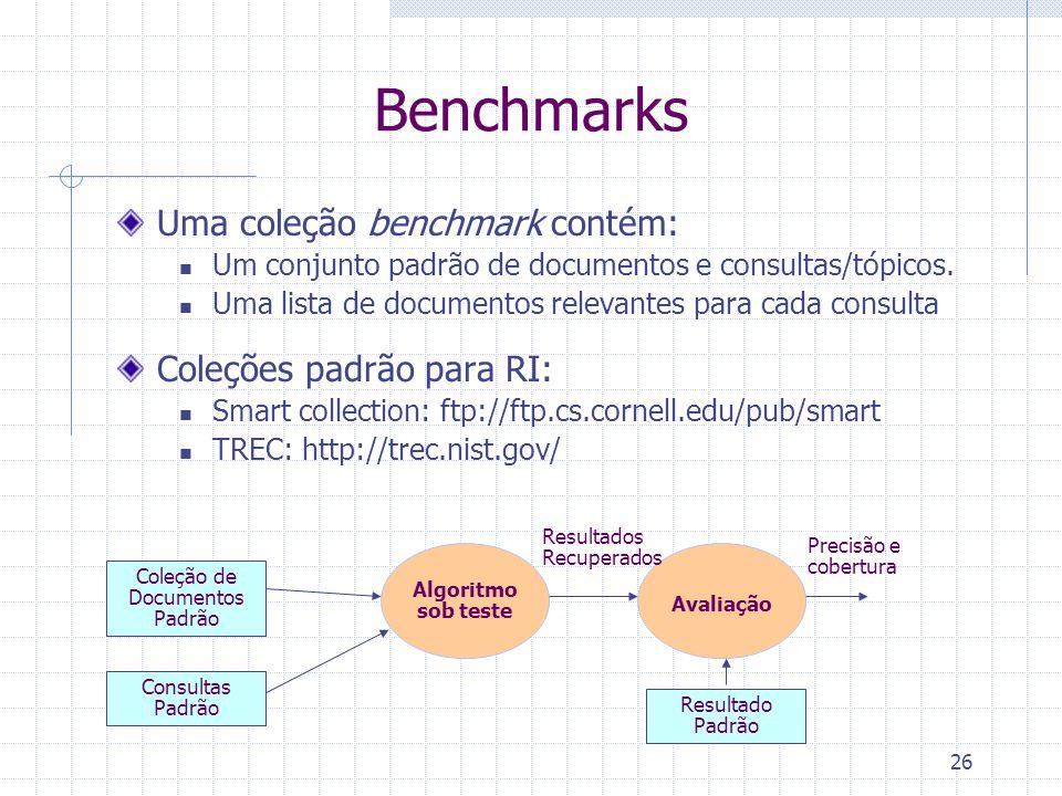 26 Benchmarks Uma coleção benchmark contém: Um conjunto padrão de documentos e consultas/tópicos. Uma lista de documentos relevantes para cada consult