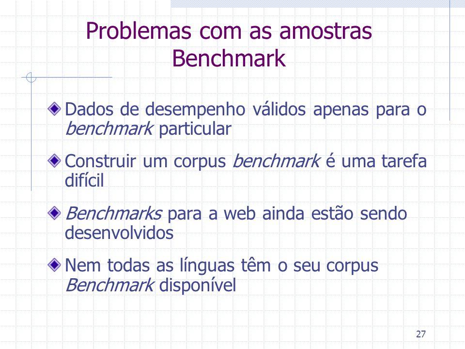 27 Problemas com as amostras Benchmark Dados de desempenho válidos apenas para o benchmark particular Construir um corpus benchmark é uma tarefa difíc