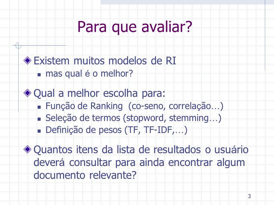 3 Para que avaliar? Existem muitos modelos de RI mas qual é o melhor? Qual a melhor escolha para: Fun ç ão de Ranking (co-seno, correla ç ão … ) Sele