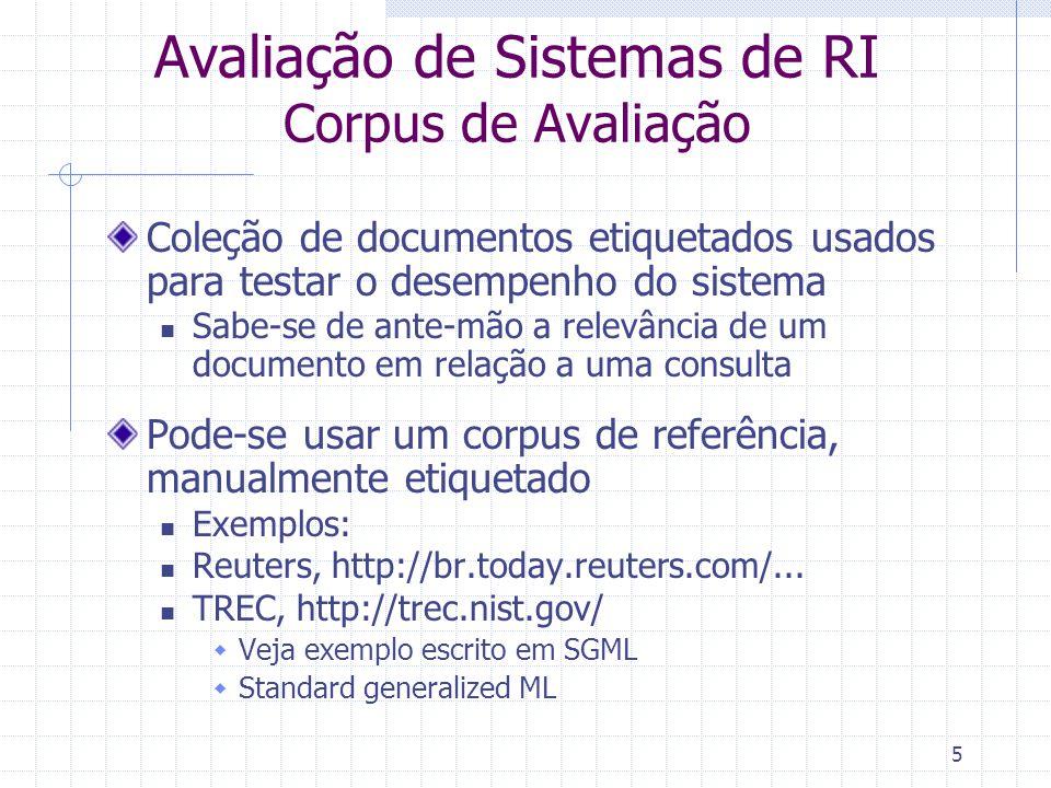 5 Avaliação de Sistemas de RI Corpus de Avaliação Coleção de documentos etiquetados usados para testar o desempenho do sistema Sabe-se de ante-mão a r