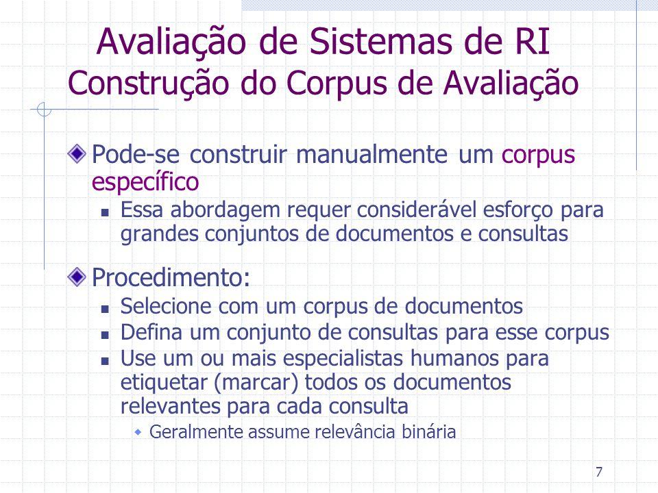 7 Avaliação de Sistemas de RI Construção do Corpus de Avaliação Pode-se construir manualmente um corpus específico Essa abordagem requer considerável
