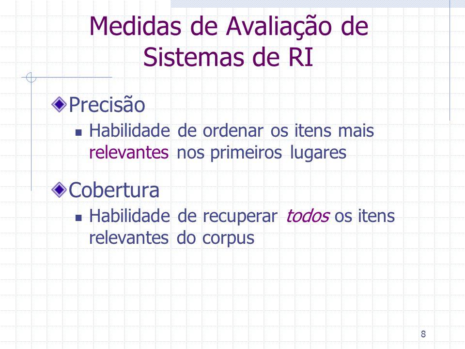 8 Precisão Habilidade de ordenar os itens mais relevantes nos primeiros lugares Cobertura Habilidade de recuperar todos os itens relevantes do corpus