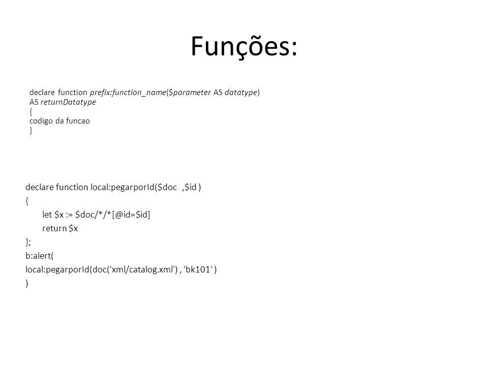 Funções: declare function prefix:function_name($parameter AS datatype) AS returnDatatype { codigo da funcao } declare function local:pegarporId($doc,$