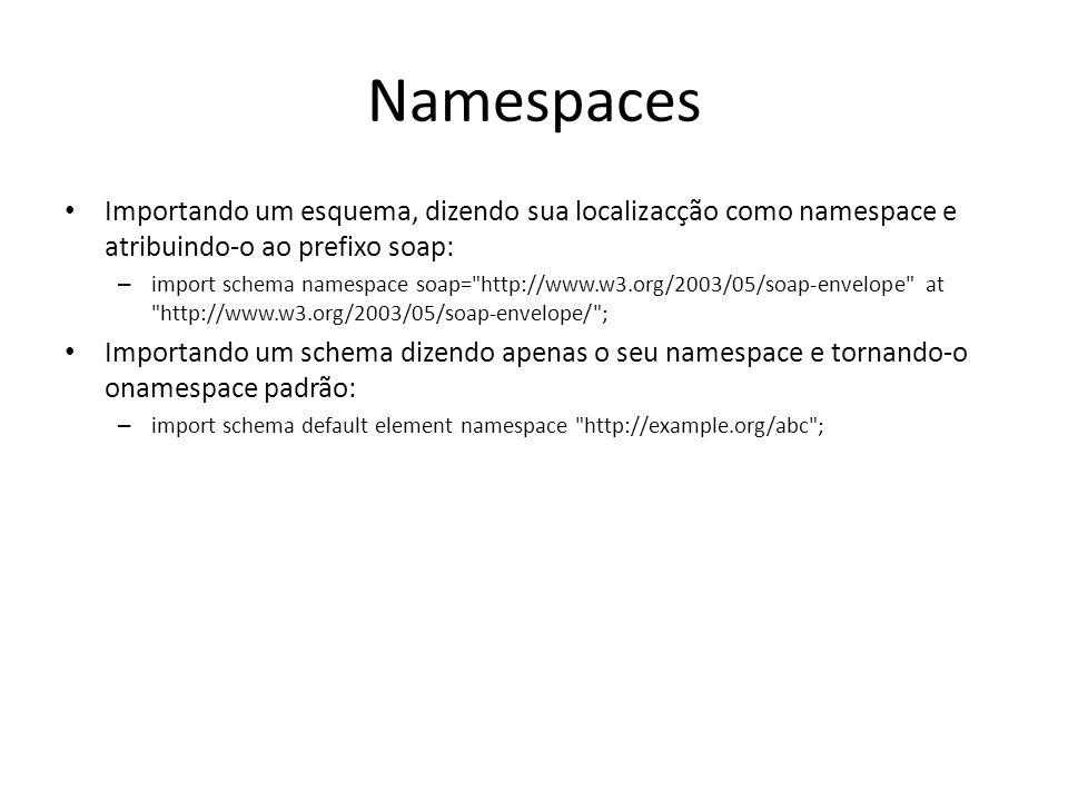 Namespaces Importando um esquema, dizendo sua localizacção como namespace e atribuindo-o ao prefixo soap: – import schema namespace soap=