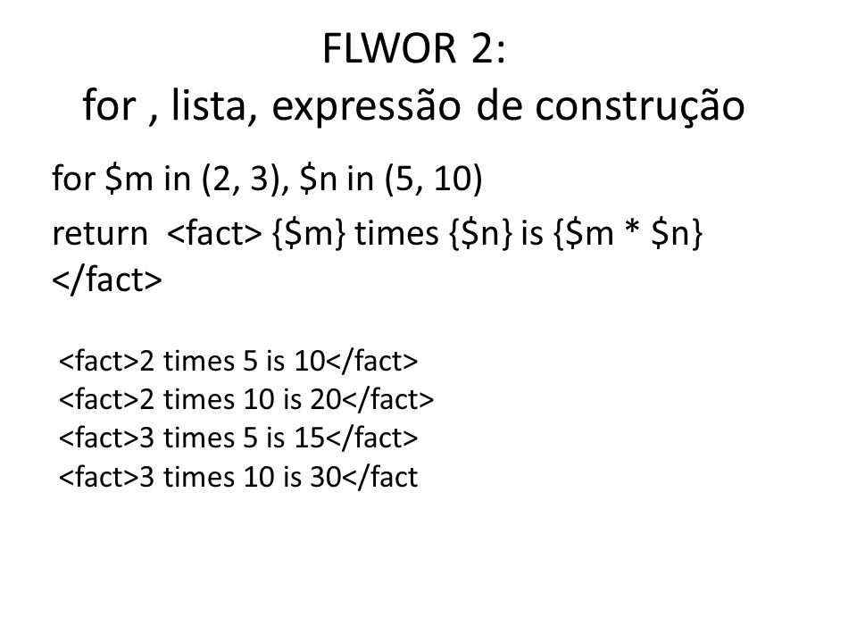 FLWOR 2: for, lista, expressão de construção for $m in (2, 3), $n in (5, 10) return {$m} times {$n} is {$m * $n} 2 times 5 is 10 2 times 10 is 20 3 ti
