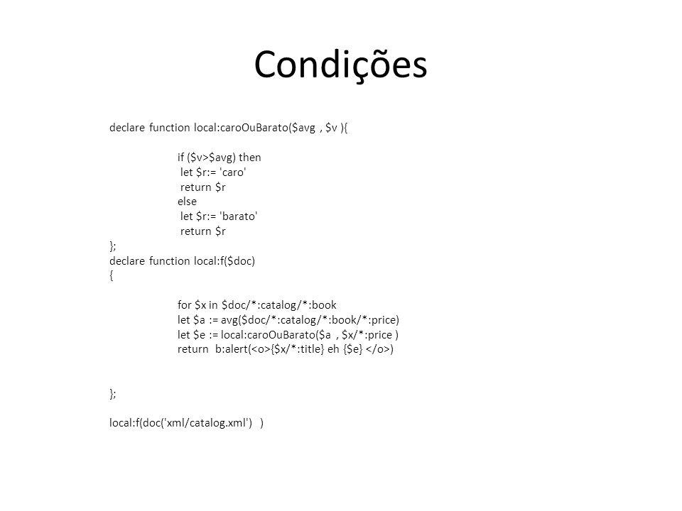 Condições declare function local:caroOuBarato($avg, $v ){ if ($v>$avg) then let $r:= 'caro' return $r else let $r:= 'barato' return $r }; declare func