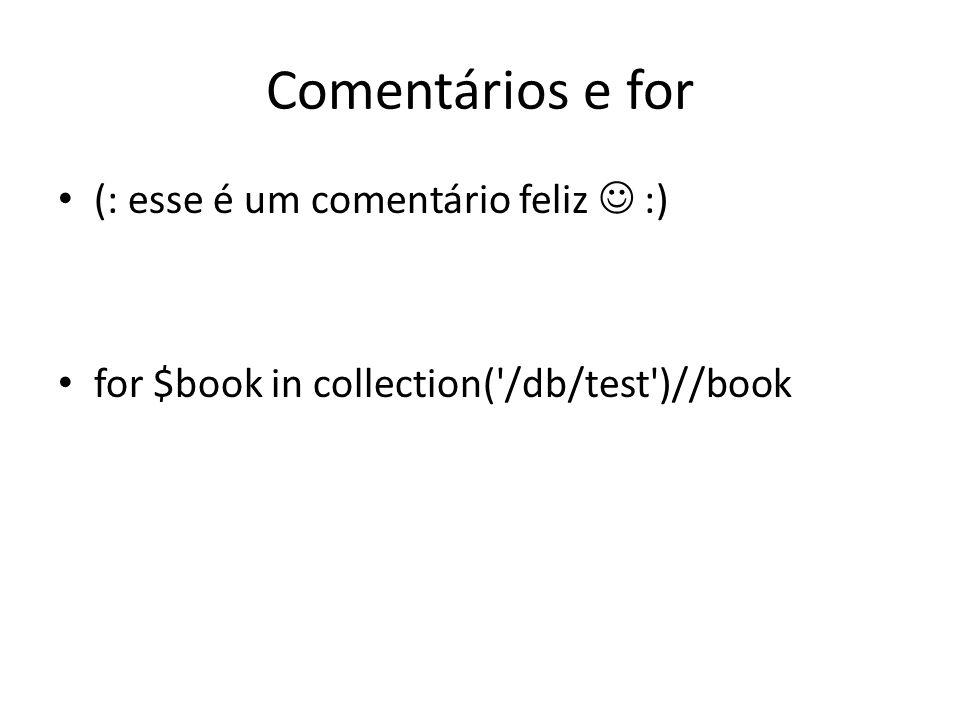 Comentários e for (: esse é um comentário feliz :) for $book in collection('/db/test')//book