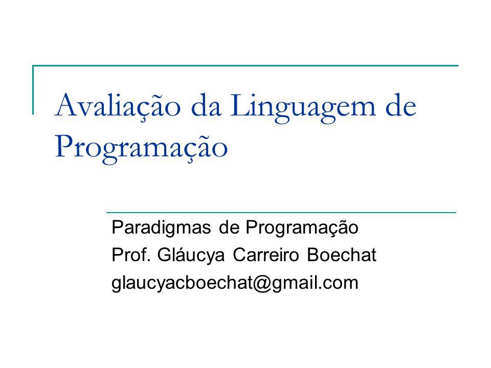 Avaliação da Linguagem de Programação Paradigmas de Programação Prof. Gláucya Carreiro Boechat glaucyacboechat@gmail.com