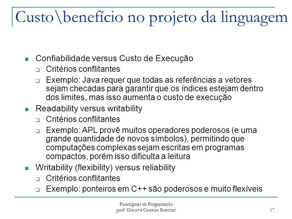 Paradigmas de Programação prof Gláucya Carreiro Boechat 17 Custo\benefício no projeto da linguagem Confiabilidade versus Custo de Execução  Critérios
