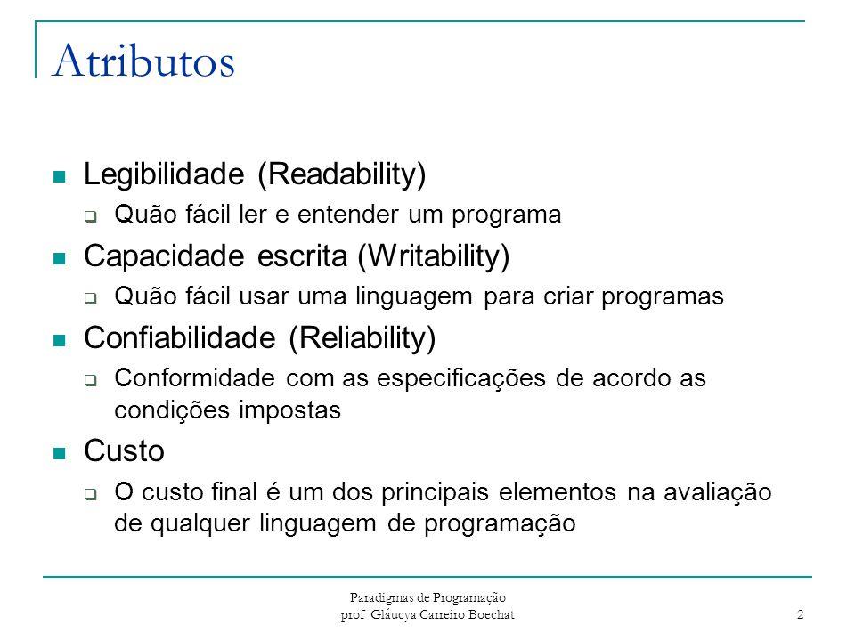 Paradigmas de Programação prof Gláucya Carreiro Boechat 3 Legibilidade (Readability) Simplicidade Global  Linguagens com um pequeno número de componentes básicos são mais fáceis de aprender  Multiplicidade de Recursos (mais de uma maneira para realizar uma operação)  Sobrecarga(Overloading) de operadores – um símbolo com mais de um significado