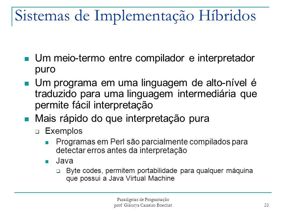 Paradigmas de Programação prof Gláucya Carreiro Boechat 23 Sistemas de Implementação Híbridos Um meio-termo entre compilador e interpretador puro Um p
