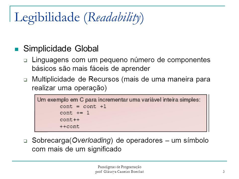 Paradigmas de Programação prof Gláucya Carreiro Boechat 4 Legibilidade (Readability) Ortogonalidade  Um conjunto relativamente pequeno de construções primitivas pode ser combinado em um número relativamente pequeno de maneiras  Toda combinação possível é legal e significativa