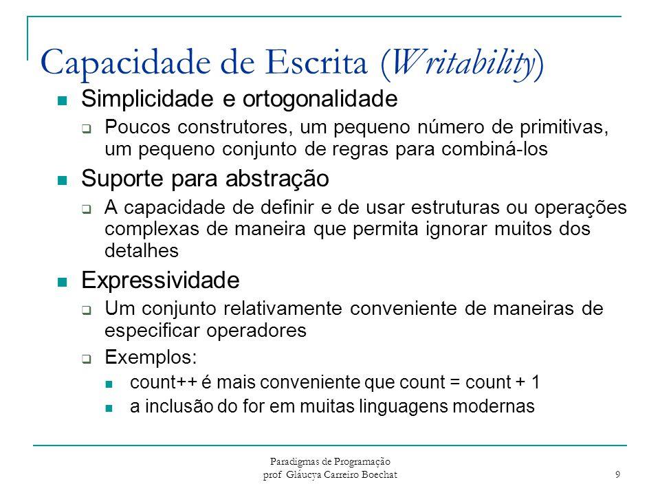 Paradigmas de Programação prof Gláucya Carreiro Boechat 10 Confiabilidade (Reliability) Verificação de tipos  Testar se existem erros de tipos Manipulação de Exceções  Capacidade de interceptar erros em tempo de execução e por em prática medidas corretivas Apelidos (Aliasing)  Presença de dois ou mais métodos, ou nomes, distintos que referenciam a mesma célula de memória Legibilidade (Readability) e Capacidade de Escrita (Writability)  Uma linguagem que não suporta maneiras naturais de expressar os algoritmos usará, necessariamente, abordagens não-naturais.