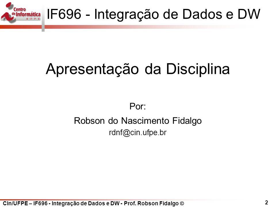 2 IF696 - Integração de Dados e DW Apresentação da Disciplina Por: Robson do Nascimento Fidalgo rdnf@cin.ufpe.br