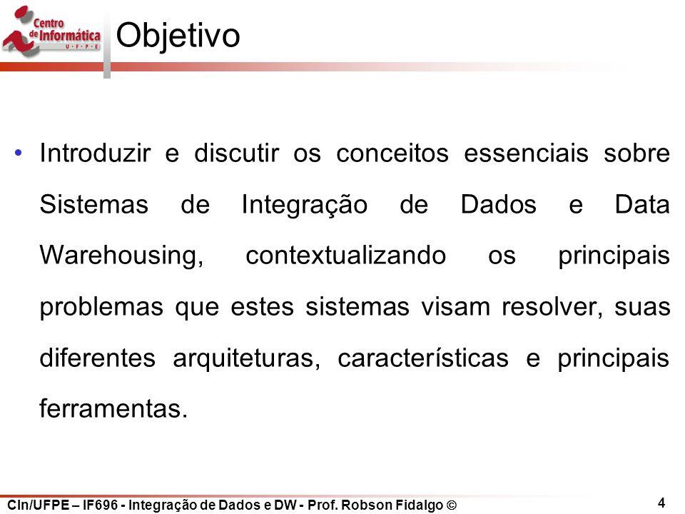 CIn/UFPE – IF696 - Integração de Dados e DW - Prof. Robson Fidalgo  4 Objetivo Introduzir e discutir os conceitos essenciais sobre Sistemas de Integr