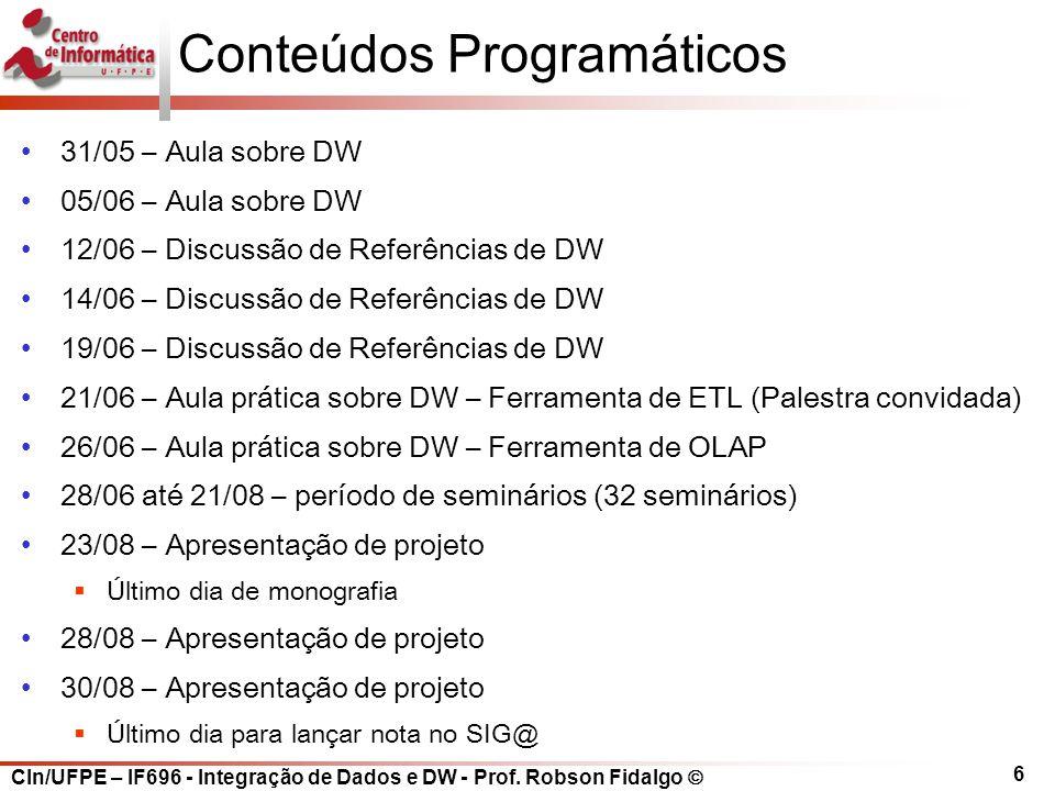 CIn/UFPE – IF696 - Integração de Dados e DW - Prof. Robson Fidalgo  6 Conteúdos Programáticos 31/05 – Aula sobre DW 05/06 – Aula sobre DW 12/06 – Dis