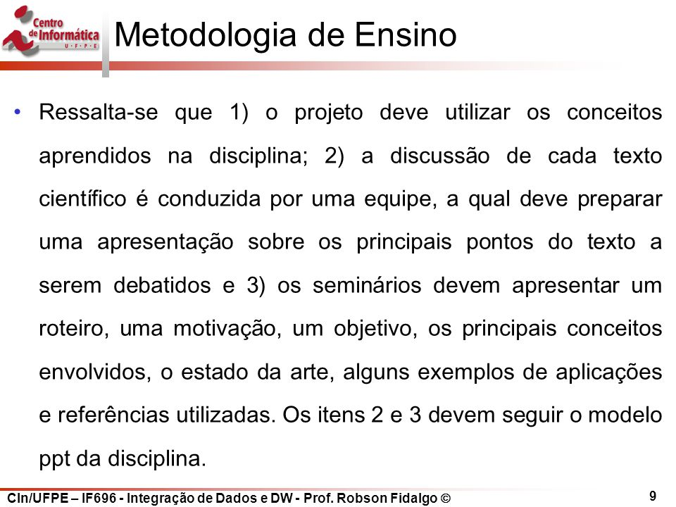 CIn/UFPE – IF696 - Integração de Dados e DW - Prof. Robson Fidalgo  9 Metodologia de Ensino Ressalta-se que 1) o projeto deve utilizar os conceitos a