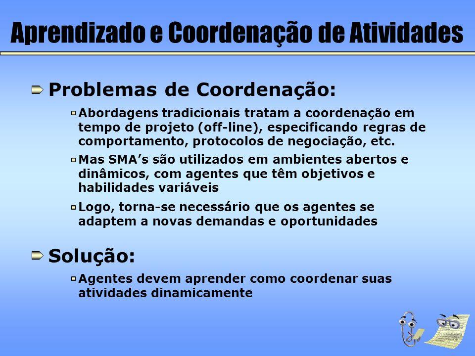 Aprendizado e Coordenação de Atividades Problemas de Coordenação: Abordagens tradicionais tratam a coordenação em tempo de projeto (off-line), especif
