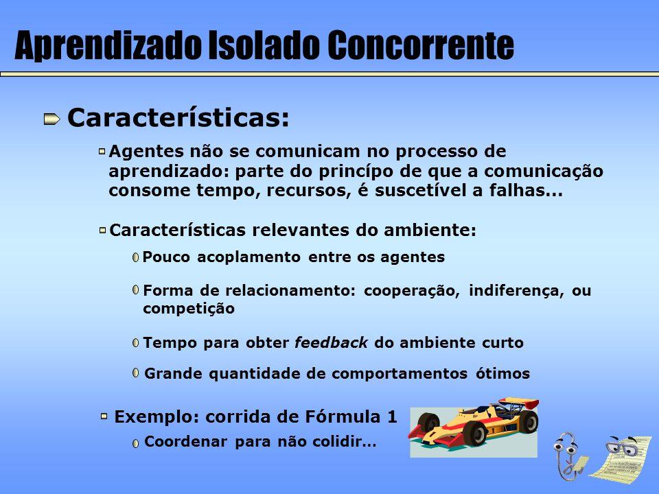 Aprendizado Isolado Concorrente Características: Agentes não se comunicam no processo de aprendizado: parte do princípo de que a comunicação consome t