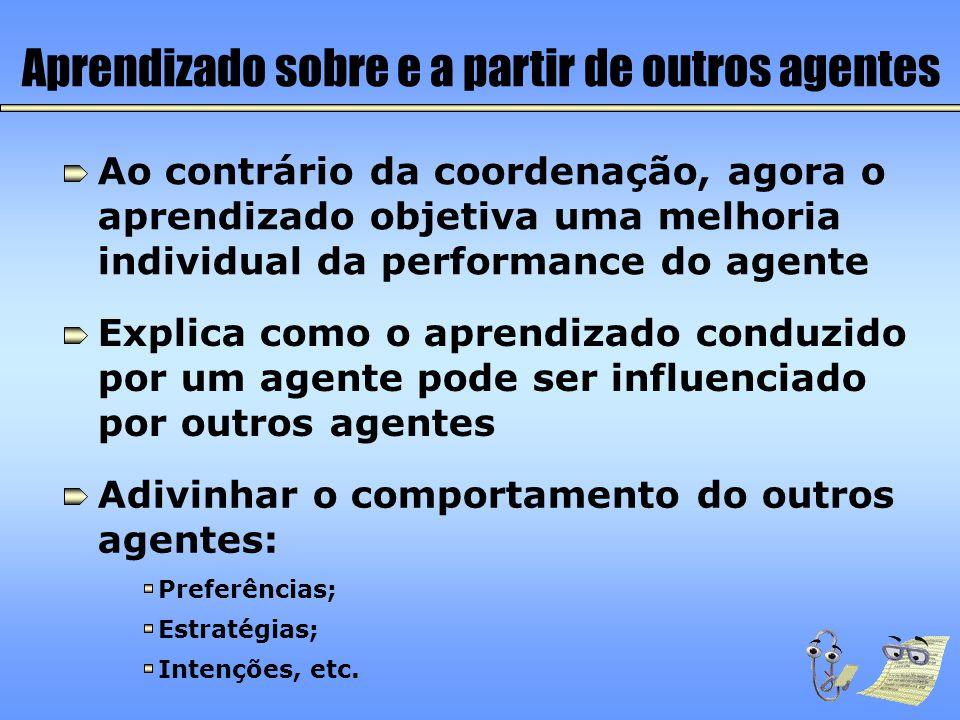 Aprendizado sobre e a partir de outros agentes Ao contrário da coordenação, agora o aprendizado objetiva uma melhoria individual da performance do age