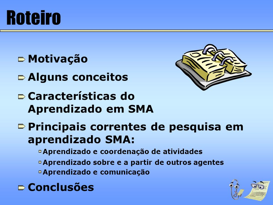 Referências Figueiredo, K., Aprendizado e Coordenação de Sistemas Multi-Agentes, PUC-Rio, junho de 2000 Veloso, M.