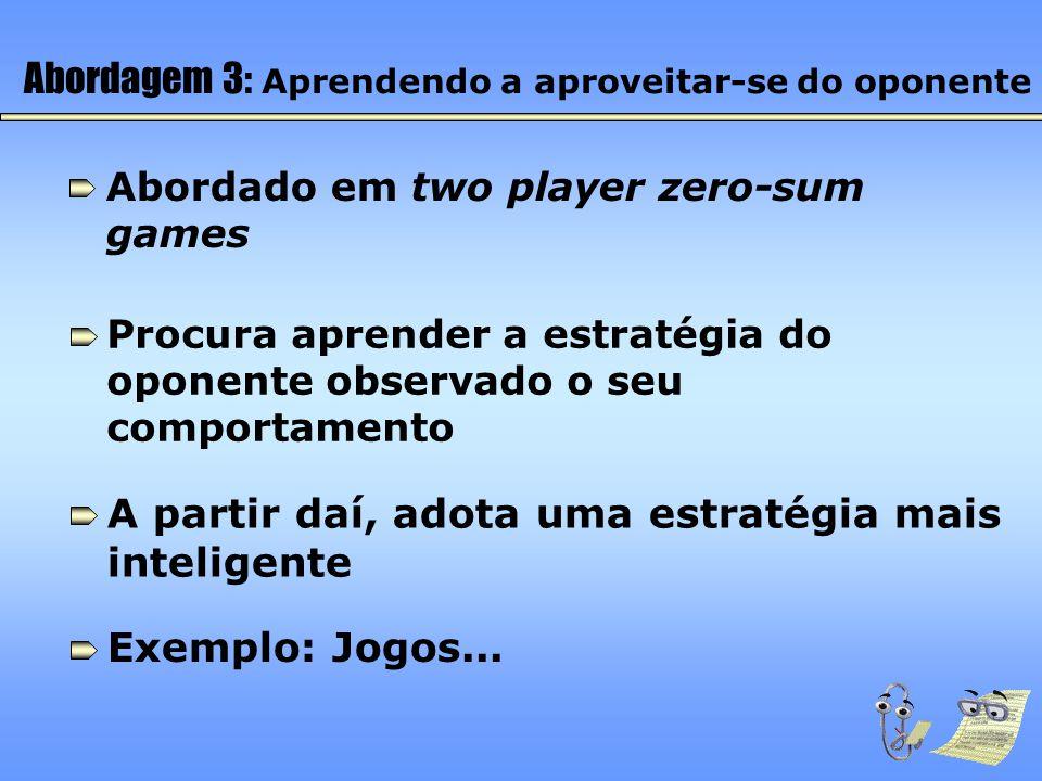 Abordagem 3: Aprendendo a aproveitar-se do oponente Abordado em two player zero-sum games Procura aprender a estratégia do oponente observado o seu co