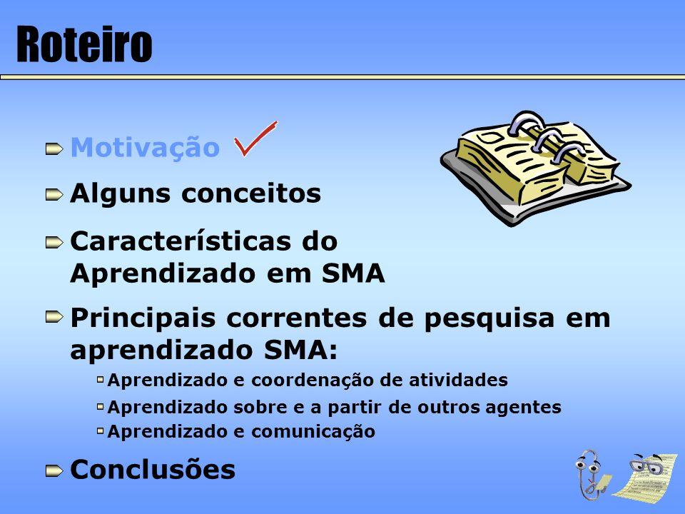 Roteiro Motivação Alguns Conceitos Características do aprendizado em SMA Principais correntes de pesquisa em aprendizado SMA: Aprendizado e coordenação de atividades Aprendizado sobre e a partir de outros agentes Aprendizado e comunicação Conclusões