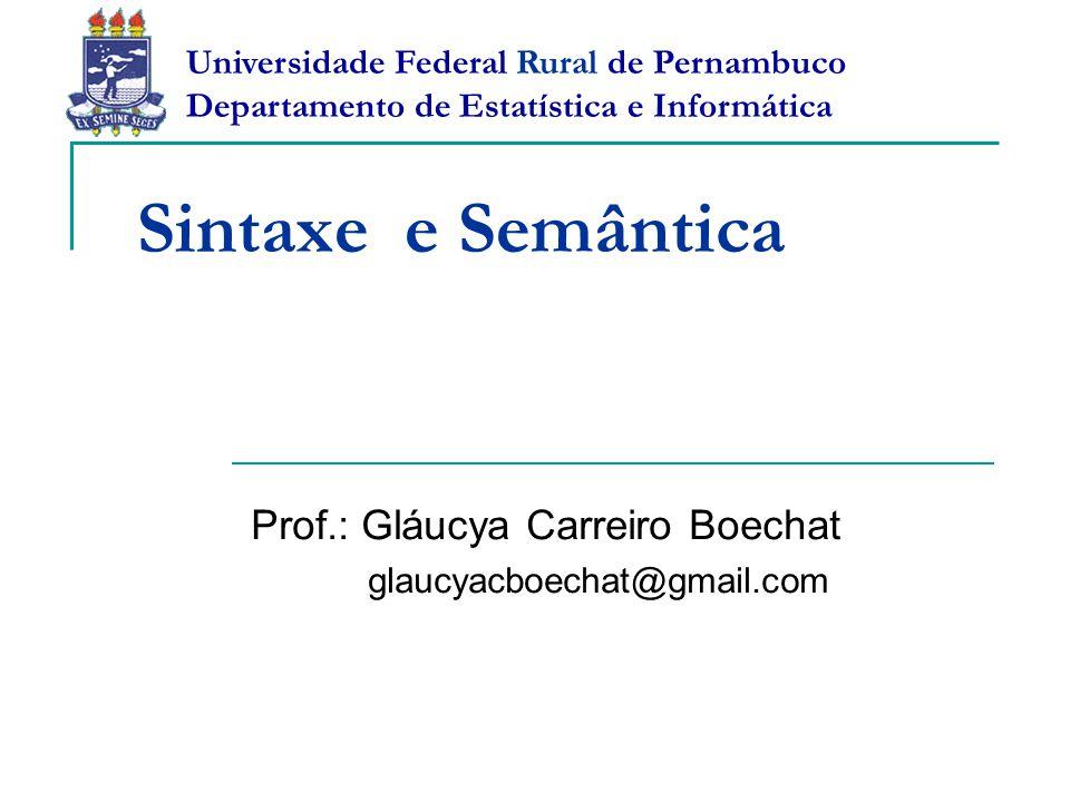 Sintaxe e Semântica Prof.: Gláucya Carreiro Boechat glaucyacboechat@gmail.com Universidade Federal Rural de Pernambuco Departamento de Estatística e I