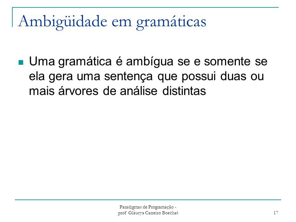 Paradigmas de Programação - prof Gláucya Carreiro Boechat 17 Ambigüidade em gramáticas Uma gramática é ambígua se e somente se ela gera uma sentença q