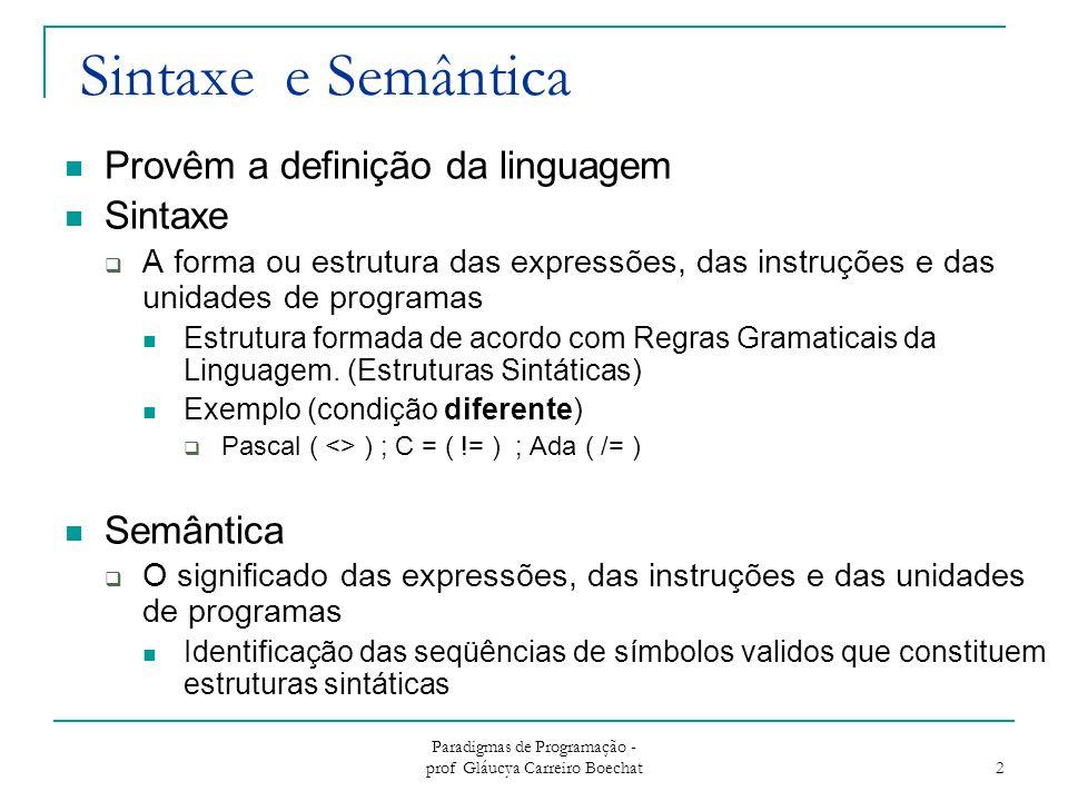Paradigmas de Programação - prof Gláucya Carreiro Boechat 2 Sintaxe e Semântica Provêm a definição da linguagem Sintaxe  A forma ou estrutura das exp