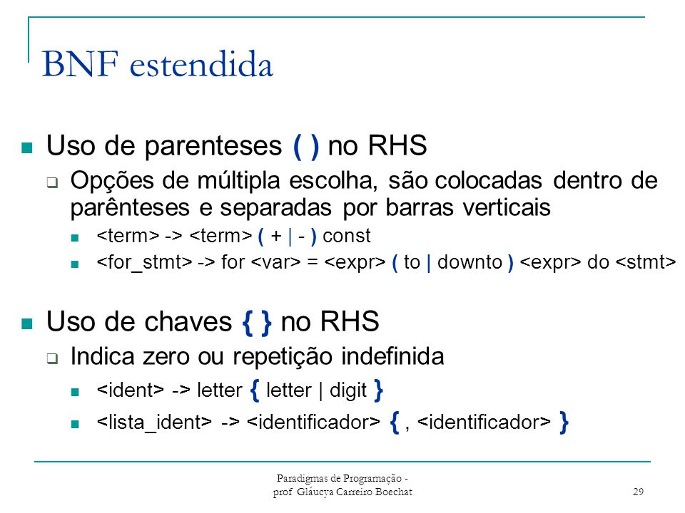 Paradigmas de Programação - prof Gláucya Carreiro Boechat 29 BNF estendida Uso de parenteses ( ) no RHS  Opções de múltipla escolha, são colocadas dentro de parênteses e separadas por barras verticais -> ( + | - ) const -> for = ( to | downto ) do Uso de chaves { } no RHS  Indica zero ou repetição indefinida -> letter { letter | digit } -> {, }