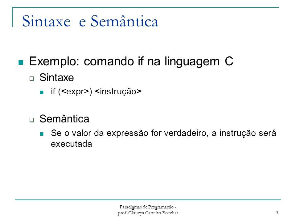 Paradigmas de Programação - prof Gláucya Carreiro Boechat 4 Descrevendo a sintaxe: terminologia Uma linguagem é uma conjunto de sentenças Uma sentença é uma cadeia de tokens Um lexema é a unidade sintática de mais baixo nível de uma linguagem  Exemplos: *, sum, begin, if Um token é uma categoria dos lexemas  Seqüência de caracteres sobre um alfabeto  Exemplo: identificador, op_mult