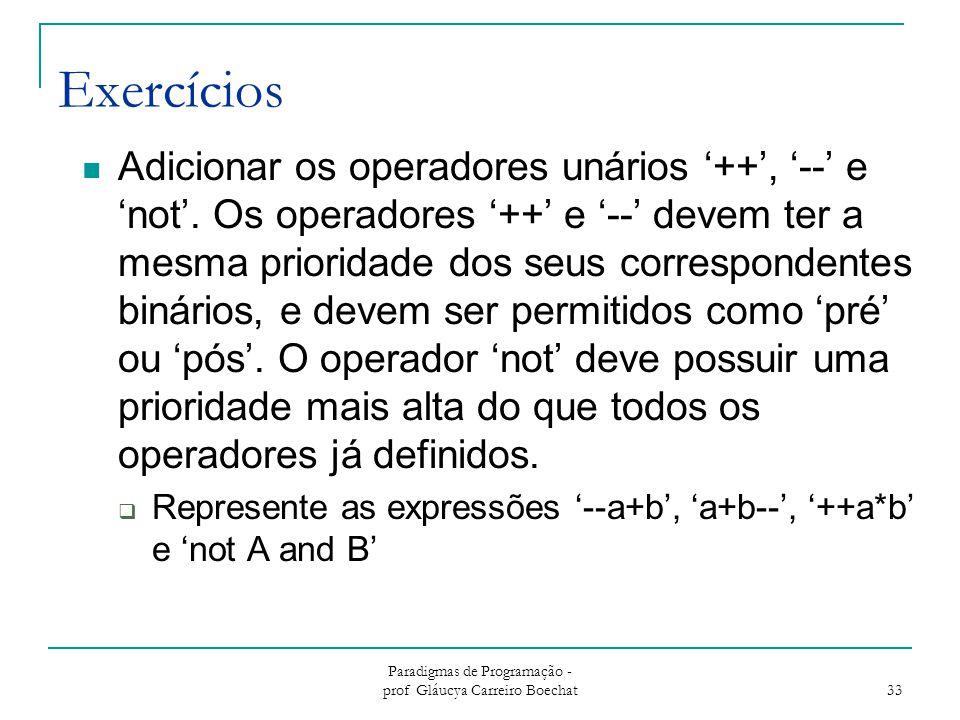 Paradigmas de Programação - prof Gláucya Carreiro Boechat 33 Exercícios Adicionar os operadores unários '++', '--' e 'not'. Os operadores '++' e '--'