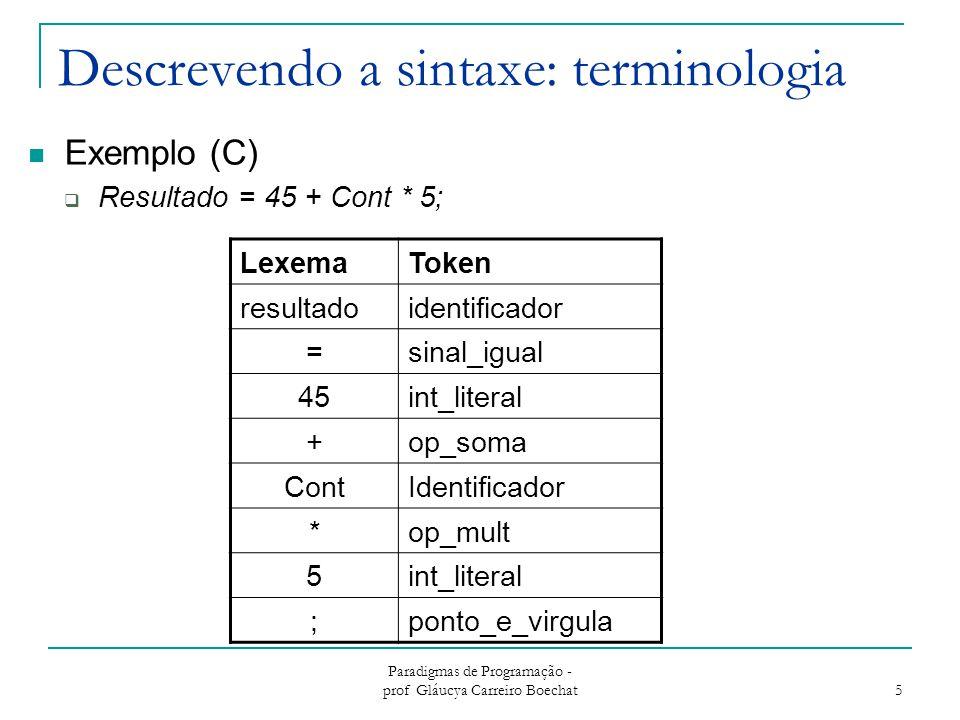 Paradigmas de Programação - prof Gláucya Carreiro Boechat 6 Definição formal de linguagens Reconhecedores de linguagens  Dispositivo que recebe um token como entrada e verifica se o mesmo pertence a linguagem  Exemplo: Análise Sintática (parte de um compilador) Geradores de linguagens  Dispositivo que gera sentenças da linguagem  Determinando se a sintaxe de uma sentença em particular está correta Através de comparações com a estrutura da linguagem gerada If then
