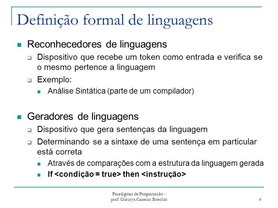 Paradigmas de Programação - prof Gláucya Carreiro Boechat 7 Métodos formais para descrever a sintaxe Forma de Backus-Naur (BNF)  Método mais usado para descrever a sintaxe das linguagens de programação  Uma metalinguagem é usada para descrever outras linguagens Extended Backus Naur Form (EBNF)  Por apresentar algumas inconveniências a BNF foi estendida  Aumenta Legibilidade e Capacidade escrita da BNF